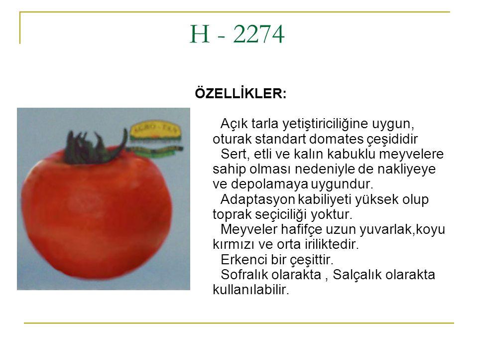 H - 2274 ÖZELLİKLER: Açık tarla yetiştiriciliğine uygun, oturak standart domates çeşididir Sert, etli ve kalın kabuklu meyvelere sahip olması nedeniyl