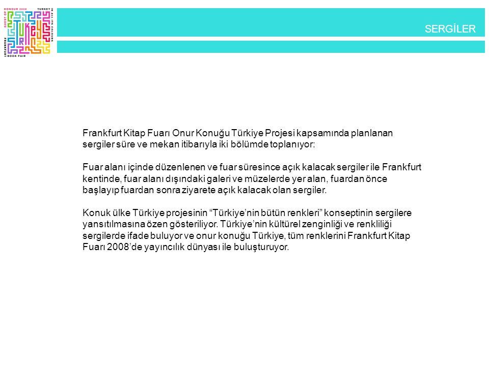SERGİLER Frankfurt Kitap Fuarı Onur Konuğu Türkiye Projesi kapsamında planlanan sergiler süre ve mekan itibarıyla iki bölümde toplanıyor: Fuar alanı i