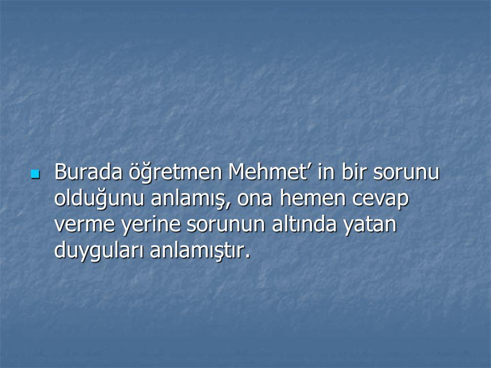Burada öğretmen Mehmet' in bir sorunu olduğunu anlamış, ona hemen cevap verme yerine sorunun altında yatan duyguları anlamıştır.
