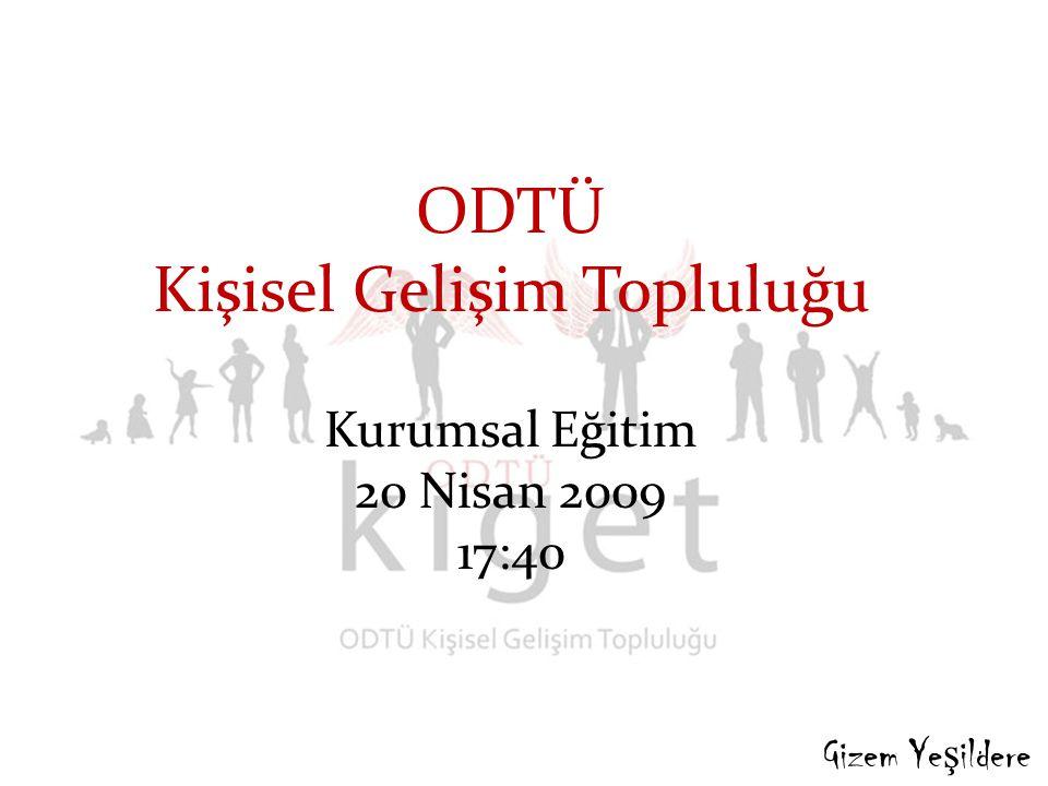ODTÜ Kişisel Gelişim Topluluğu Kurumsal Eğitim 20 Nisan 2009 17:40 Gizem Ye ş ildere