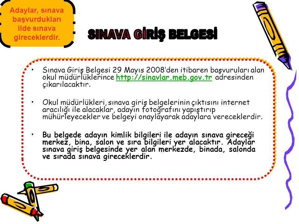Sınava Giriş Belgesi 29 Mayıs 2008'den itibaren başvuruları alan okul müdürlüklerince http://sinavlar.meb.gov.tr adresinden çıkarılacaktır.http://sina