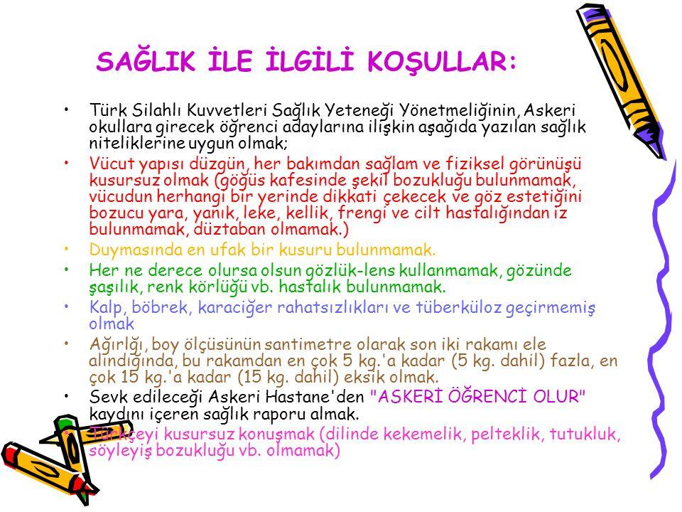 SAĞLIK İLE İLGİLİ KOŞULLAR: Türk Silahlı Kuvvetleri Sağlık Yeteneği Yönetmeliğinin, Askeri okullara girecek öğrenci adaylarına ilişkin aşağıda yazılan