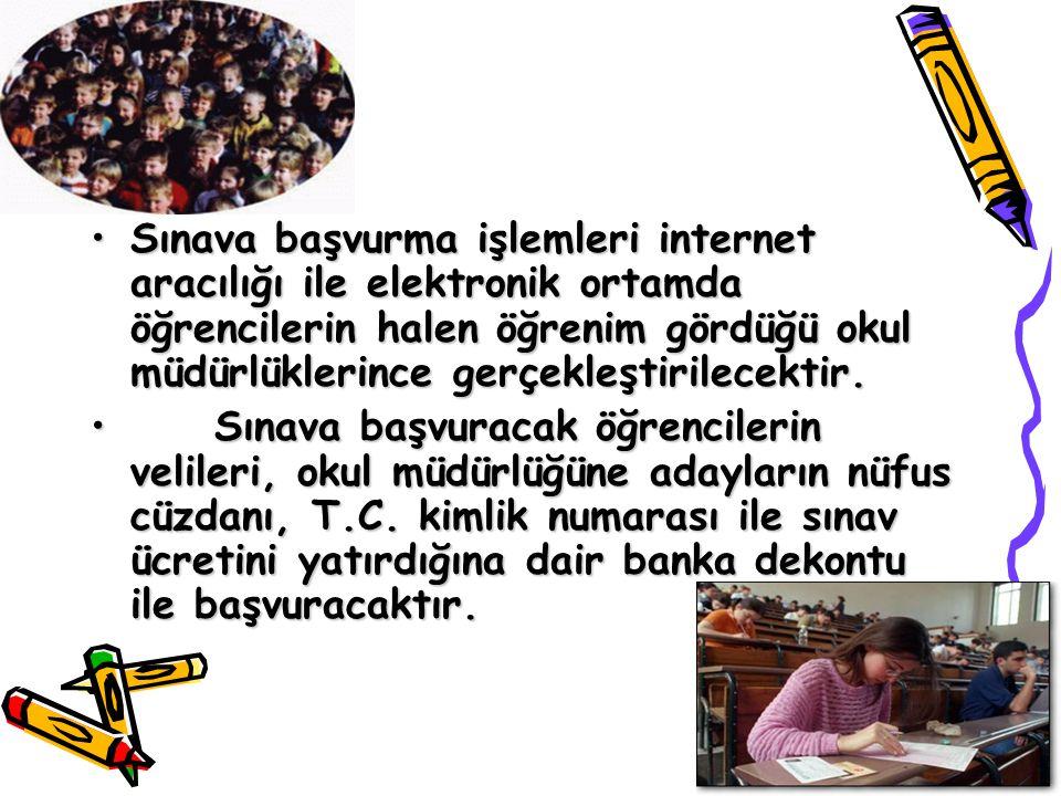 Sınava başvurma işlemleri internet aracılığı ile elektronik ortamda öğrencilerin halen öğrenim gördüğü okul müdürlüklerince gerçekleştirilecektir.Sına