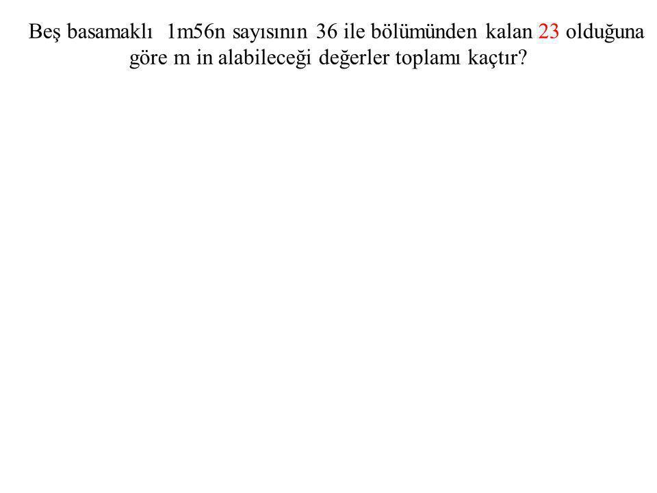 Beş basamaklı 1m56n sayısının 36 ile bölümünden kalan 23 olduğuna göre m in alabileceği değerler toplamı kaçtır?