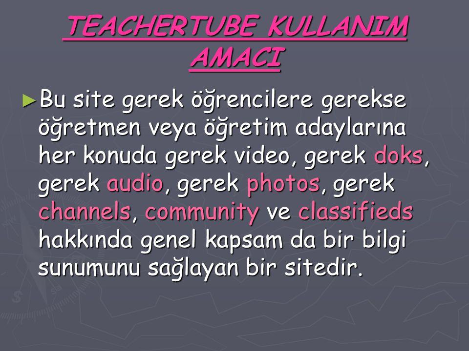 TEACHERTUBE KULLANIM AMACI ► Bu site gerek öğrencilere gerekse öğretmen veya öğretim adaylarına her konuda gerek video, gerek doks, gerek audio, gerek photos, gerek channels, community ve classifieds hakkında genel kapsam da bir bilgi sunumunu sağlayan bir sitedir.