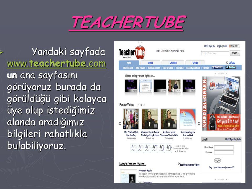 TEACHERTUBE  Yandaki sayfada www.teachertube.com un ana sayfasını görüyoruz burada da görüldüğü gibi kolayca üye olup istediğimiz alanda aradığımız bilgileri rahatlıkla bulabiliyoruz.