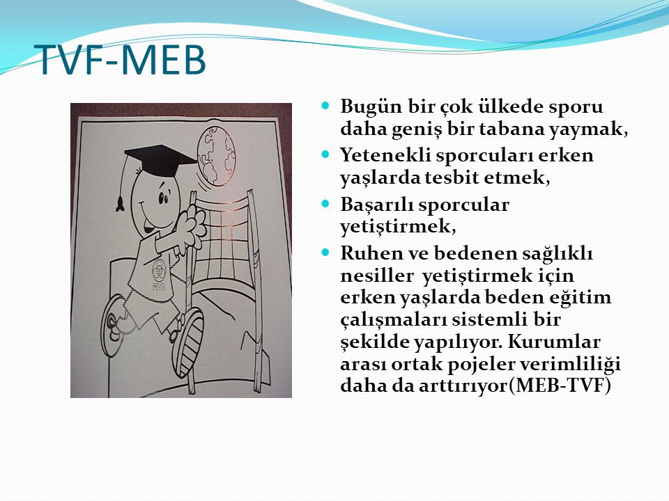 TVF-MEB Bugün bir çok ülkede sporu daha geniş bir tabana yaymak, Yetenekli sporcuları erken yaşlarda tesbit etmek, Başarılı sporcular yetiştirmek, Ruh