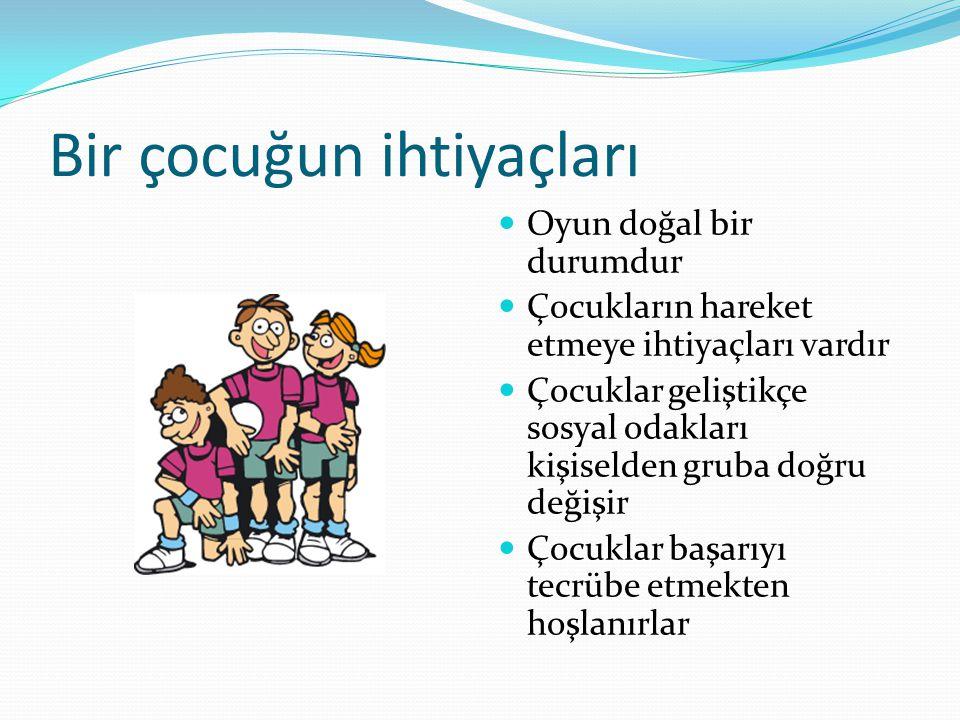 Bir çocuğun ihtiyaçları Oyun doğal bir durumdur Çocukların hareket etmeye ihtiyaçları vardır Çocuklar geliştikçe sosyal odakları kişiselden gruba doğr