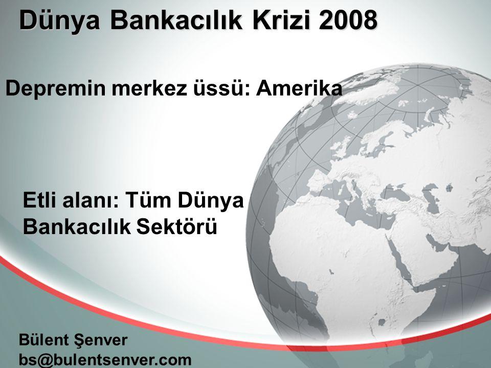 Dünya Bankacılık Krizi 2008 Bülent Şenver bs@bulentsenver.com Depremin merkez üssü: Amerika Etli alanı: Tüm Dünya Bankacılık Sektörü