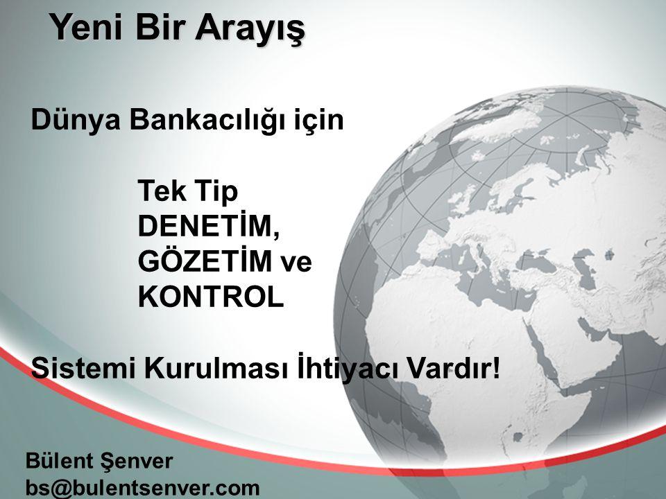 Yeni Bir Arayış Bülent Şenver bs@bulentsenver.com Dünya Bankacılığı için Tek Tip DENETİM, GÖZETİM ve KONTROL Sistemi Kurulması İhtiyacı Vardır!