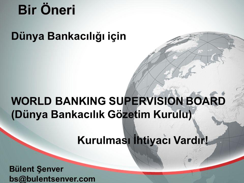Bir Öneri Bülent Şenver bs@bulentsenver.com Dünya Bankacılığı için WORLD BANKING SUPERVISION BOARD (Dünya Bankacılık Gözetim Kurulu) Kurulması İhtiyacı Vardır!