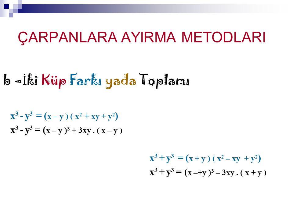 ÇARPANLARA AYIRMA METODLARI b – İ ki Küp Farkı yada Toplamı x 3 - y 3 = ( x – y ) ( x 2 + xy + y 2 ) x 3 - y 3 = ( x – y ) 3 + 3xy. ( x – y ) x 3 + y