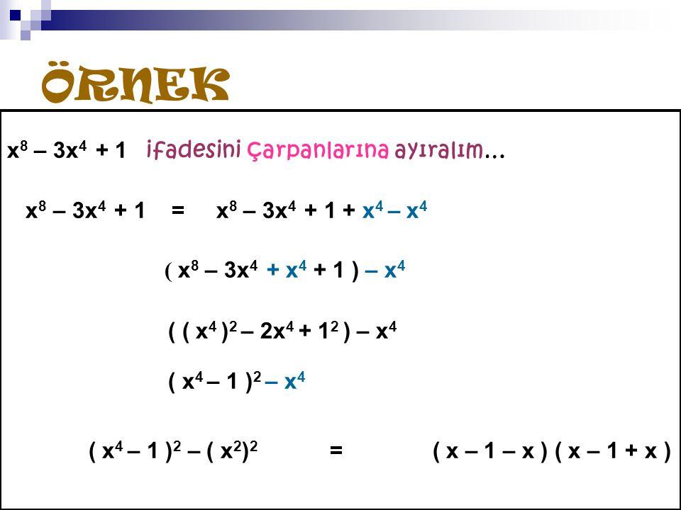 ÖRNEK x 8 – 3x 4 + 1 ifadesini çarpanlarına ayıralım… x 8 – 3x 4 + 1 = x 8 – 3x 4 + 1 + x 4 – x 4 ( x 8 – 3x 4 + x 4 + 1 ) – x 4 ( ( x 4 ) 2 – 2x 4 + 1 2 ) – x 4 ( x 4 – 1 ) 2 – x 4 ( x 4 – 1 ) 2 – ( x 2 ) 2 = ( x – 1 – x ) ( x – 1 + x )