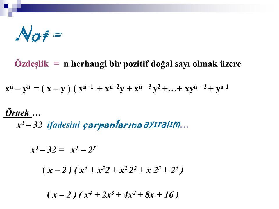 Not = Özdeşlik = n herhangi bir pozitif doğal sayı olmak üzere x n – y n = ( x – y ) ( x n -1 + x n -2 y + x n – 3 y 2 +…+ xy n – 2 + y n-1 Örnek … x 5 – 32 ifadesini çarpanlarına ayıralım … x 5 – 32 = x 5 – 2 5 ( x – 2 ) ( x 4 + x 3 2 + x 2 2 2 + x 2 3 + 2 4 ) ( x – 2 ) ( x 4 + 2x 3 + 4x 2 + 8x + 16 )