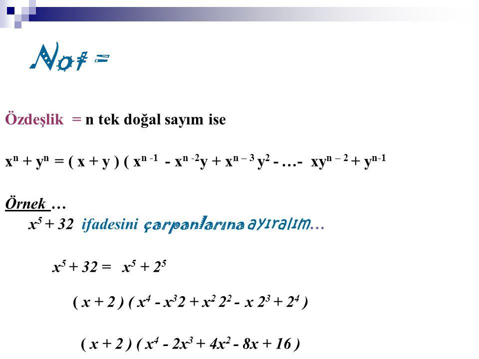 Not = Özdeşlik = n tek doğal sayım ise x n + y n = ( x + y ) ( x n -1 - x n -2 y + x n – 3 y 2 - …- xy n – 2 + y n-1 Örnek … x 5 + 32 ifadesini çarpanlarına ayıralım … x 5 + 32 = x 5 + 2 5 ( x + 2 ) ( x 4 - x 3 2 + x 2 2 2 - x 2 3 + 2 4 ) ( x + 2 ) ( x 4 - 2x 3 + 4x 2 - 8x + 16 )