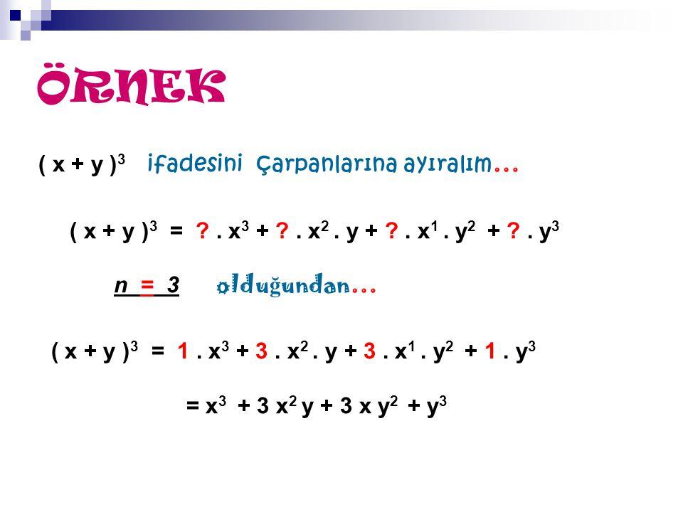 ÖRNEK ( x + y ) 3 ifadesini çarpanlarına ayıralım … ( x + y ) 3 = ?. x 3 + ?. x 2. y + ?. x 1. y 2 + ?. y 3 n = 3 oldu ğ undan… ( x + y ) 3 = 1. x 3 +