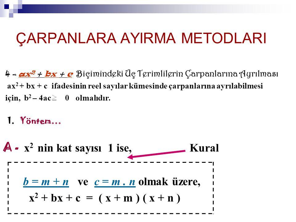 ÇARPANLARA AYIRMA METODLARI 4 – a x 2 + bx + c B içimindeki Üç Terimlilerin Çarpanlarına Ayrılması ax 2 + bx + c ifadesinin reel sayılar kümesinde çarpanlarına ayrılabilmesi için, b 2 – 4ac 0 olmalıdır.