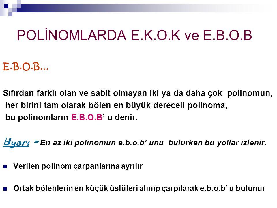 POLİNOMLARDA E.K.O.K ve E.B.O.B E.B.O.B… Sıfırdan farklı olan ve sabit olmayan iki ya da daha çok polinomun, her birini tam olarak bölen en büyük dere
