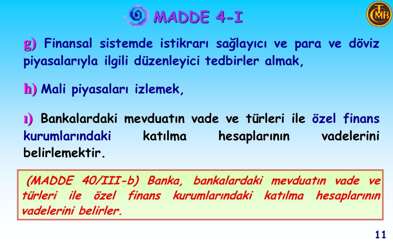 MADDE 4-I 10 Ödeme ve menkul kıymet transferi ve mutabakat sistemleri kurmak, Kurulmuş ve kurulacak sistemlerin kesintisiz işlemesini ve denetimini sağlayacak düzenlemeleri yapmak, Ödemeler için elektronik ortam da dahil olmak üzere kullanılacak yöntemleri ve araçları belirlemek, (MADDE 40/I-a) Banka,.........finansal piyasaların etkin bir şekilde çalışmasını engelleyebilecek teknik kaynaklı ödeme sorunlarını giderme amacıyla, sisteme, teminat karşılığında gün içi veya gün sonu kredi imkanı sağlayabilir.