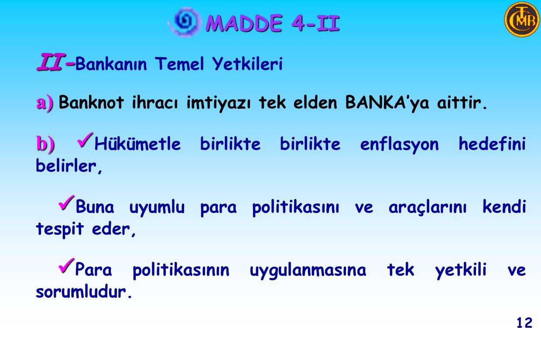 MADDE 4-I g) g) Finansal sistemde istikrarı sağlayıcı ve para ve döviz piyasalarıyla ilgili düzenleyici tedbirler almak, h) h) Mali piyasaları izlemek, ı) ı) Bankalardaki mevduatın vade ve türleri ile özel finans kurumlarındaki katılma hesaplarının vadelerini belirlemektir.