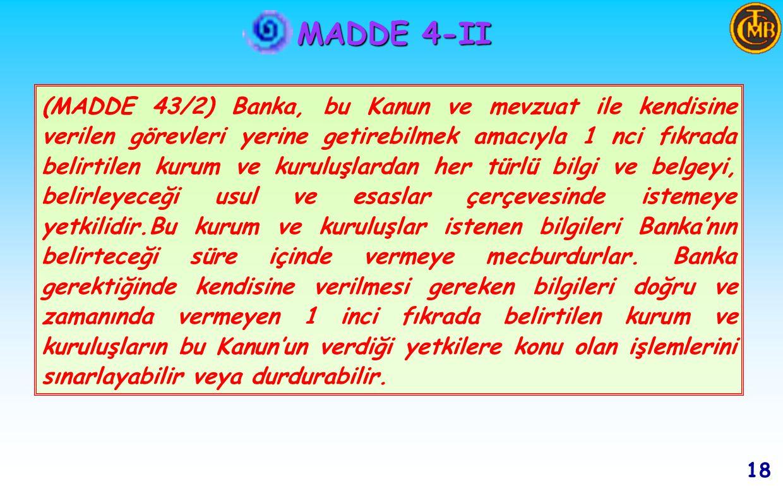 MADDE 4-II g ) g ) Banka, mali piyasaları izlemek amacıyla, Bankalar ve diğer mali kurumlardan ve bunları düzenlemek ve denetlemekle görevli kurum ve kuruluşlardan,gerekli bilgileri istemeye ve istatistiki bilgi toplamaya yetkilidir.