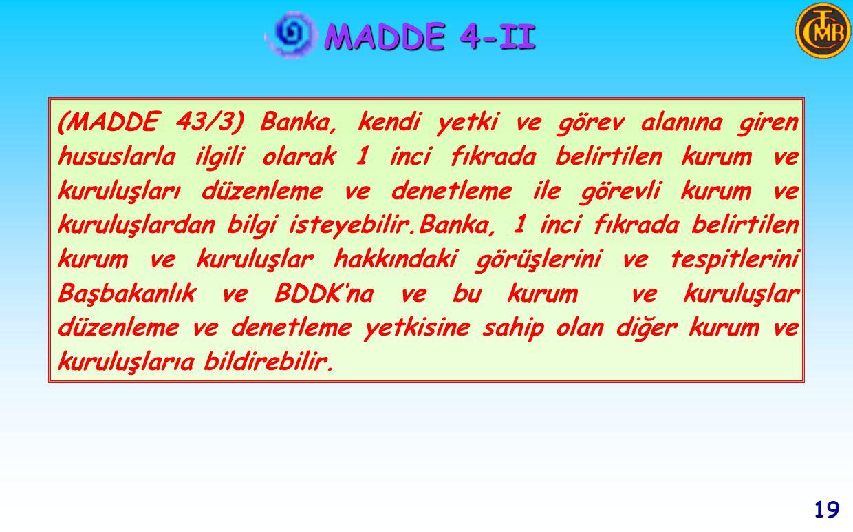 MADDE 4-II 18 (MADDE 43/2) Banka, bu Kanun ve mevzuat ile kendisine verilen görevleri yerine getirebilmek amacıyla 1 nci fıkrada belirtilen kurum ve kuruluşlardan her türlü bilgi ve belgeyi, belirleyeceği usul ve esaslar çerçevesinde istemeye yetkilidir.Bu kurum ve kuruluşlar istenen bilgileri Banka'nın belirteceği süre içinde vermeye mecburdurlar.
