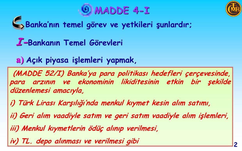 MADDE 4-I Banka'nın temel görev ve yetkileri şunlardır; I- I- Bankanın Temel Görevleri a) a) Açık piyasa işlemleri yapmak, 2 (MADDE 52/I) Banka'ya para politikası hedefleri çerçevesinde, para arzının ve ekonominin likiditesinin etkin bir şekilde düzenlemesi amacıyla, i) Türk Lirası Karşılığı'nda menkul kıymet kesin alım satımı, ii) Geri alım vaadiyle satım ve geri satım vaadiyle alım işlemleri, iii) Menkul kıymetlerin ödüç alınıp verilmesi, iv) TL.