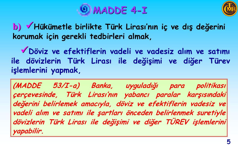 MADDE 4-I Döviz ve efektiflerin vadeli ve vadesiz alım ve satımı ile dövizlerin Türk Lirası ile değişimi ve diğer Türev işlemlerini yapmak, 5 (MADDE 53/I-a) Banka, uyguladığı para politikası çerçevesinde, Türk Lirası'nın yabancı paralar karşısındaki değerini belirlemek amacıyla, döviz ve efektiflerin vadesiz ve vadeli alım ve satımı ile şartları önceden belirlenmek suretiyle dövizlerin Türk Lirası ile değişimi ve diğer TÜREV işlemlerini yapabilir.