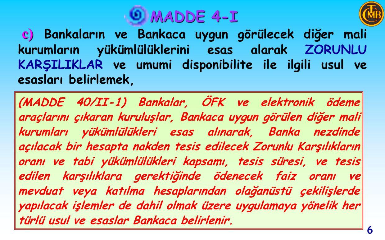 MADDE 4-I c) c) Bankaların ve Bankaca uygun görülecek diğer mali kurumların yükümlülüklerini esas alarak ZORUNLU KARŞILIKLAR ve umumi disponibilite ile ilgili usul ve esasları belirlemek, 6 (MADDE 40/II-1) Bankalar, ÖFK ve elektronik ödeme araçlarını çıkaran kuruluşlar, Bankaca uygun görülen diğer mali kurumları yükümlülükleri esas alınarak, Banka nezdinde açılacak bir hesapta nakden tesis edilecek Zorunlu Karşılıkların oranı ve tabi yükümlülükleri kapsamı, tesis süresi, ve tesis edilen karşılıklara gerektiğinde ödenecek faiz oranı ve mevduat veya katılma hesaplarından olağanüstü çekilişlerde yapılacak işlemler de dahil olmak üzere uygulamaya yönelik her türlü usul ve esaslar Bankaca belirlenir.
