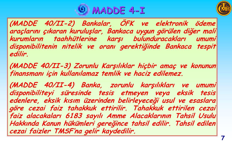 7 MADDE 4-I (MADDE 40/II-2) Bankalar, ÖFK ve elektronik ödeme araçlarını çıkaran kuruluşlar, Bankaca uygun görülen diğer mali kurumların taahhütlerine karşı bulunduracakları umumi disponibilitenin nitelik ve oranı gerektiğinde Bankaca tespit edilir.