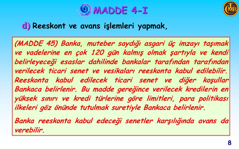 MADDE 4-I 8 d) d) Reeskont ve avans işlemleri yapmak, (MADDE 45) Banka, muteber saydığı asgari üç imzayı taşımak ve vadelerine en çok 120 gün kalmış olmak şartıyla ve kendi belirleyeceği esaslar dahilinde bankalar tarafından tarafından verilecek ticari senet ve vesikaları reeskonta kabul edilebilir.