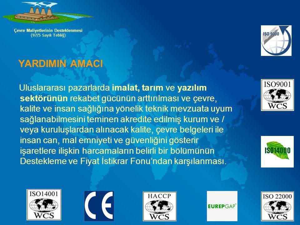 YARDIMIN AMACI Uluslararası pazarlarda imalat, tarım ve yazılım sektörünün rekabet gücünün arttırılması ve çevre, kalite ve insan sağlığına yönelik teknik mevzuata uyum sağlanabilmesini teminen akredite edilmiş kurum ve / veya kuruluşlardan alınacak kalite, çevre belgeleri ile insan can, mal emniyeti ve güvenliğini gösterir işaretlere ilişkin harcamaların belirli bir bölümünün Destekleme ve Fiyat İstikrar Fonu'ndan karşılanması.