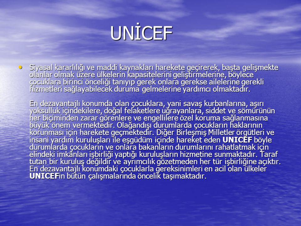UNİCEF UNİCEF Siyasal kararlılığı ve maddi kaynakları harekete geçirerek, başta gelişmekte olanlar olmak üzere ülkelerin kapasitelerini geliştirmelerine, böylece çocuklara birinci önceliği tanıyıp gerek onlara gerekse ailelerine gerekli hizmetleri sağlayabilecek duruma gelmelerine yardımcı olmaktadır.
