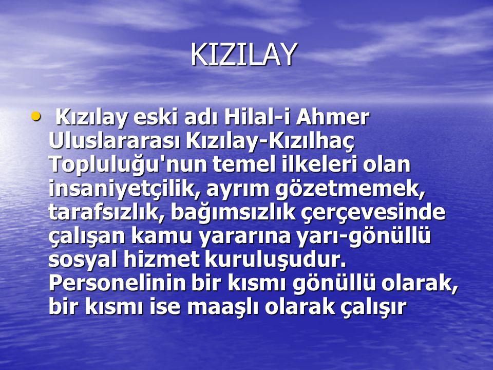 KIZILAY KIZILAY Kızılay eski adı Hilal-i Ahmer Uluslararası Kızılay-Kızılhaç Topluluğu nun temel ilkeleri olan insaniyetçilik, ayrım gözetmemek, tarafsızlık, bağımsızlık çerçevesinde çalışan kamu yararına yarı-gönüllü sosyal hizmet kuruluşudur.
