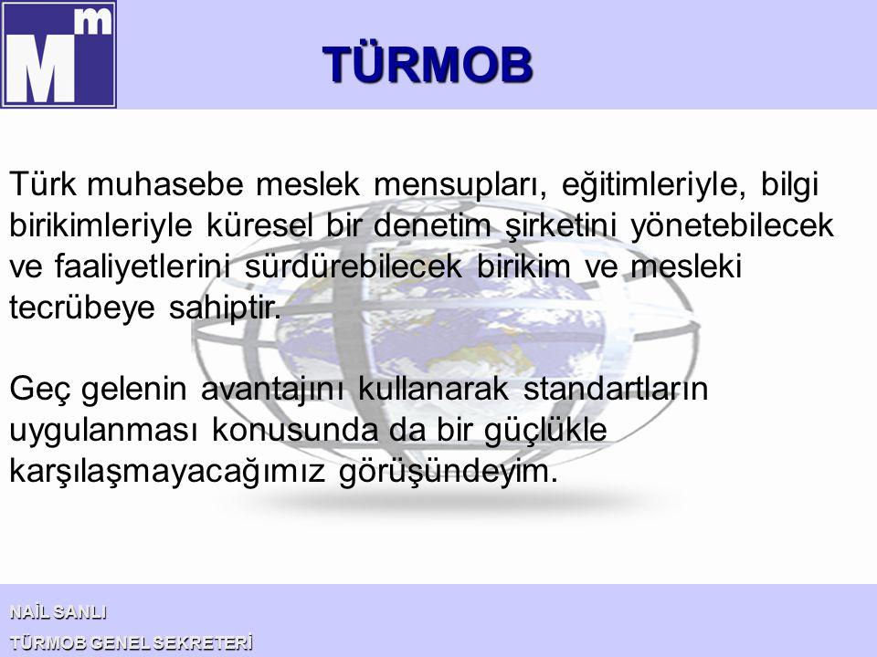 TÜRMOB NAİL SANLI TÜRMOB GENEL SEKRETERİ Türk muhasebe meslek mensupları, eğitimleriyle, bilgi birikimleriyle küresel bir denetim şirketini yönetebile