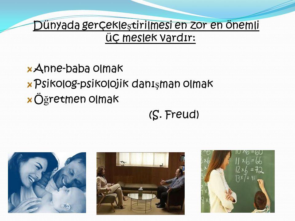 Dünyada gerçekle ş tirilmesi en zor en önemli üç meslek vardır: Anne-baba olmak Psikolog-psikolojik danı ş man olmak Ö ğ retmen olmak (S. Freud)
