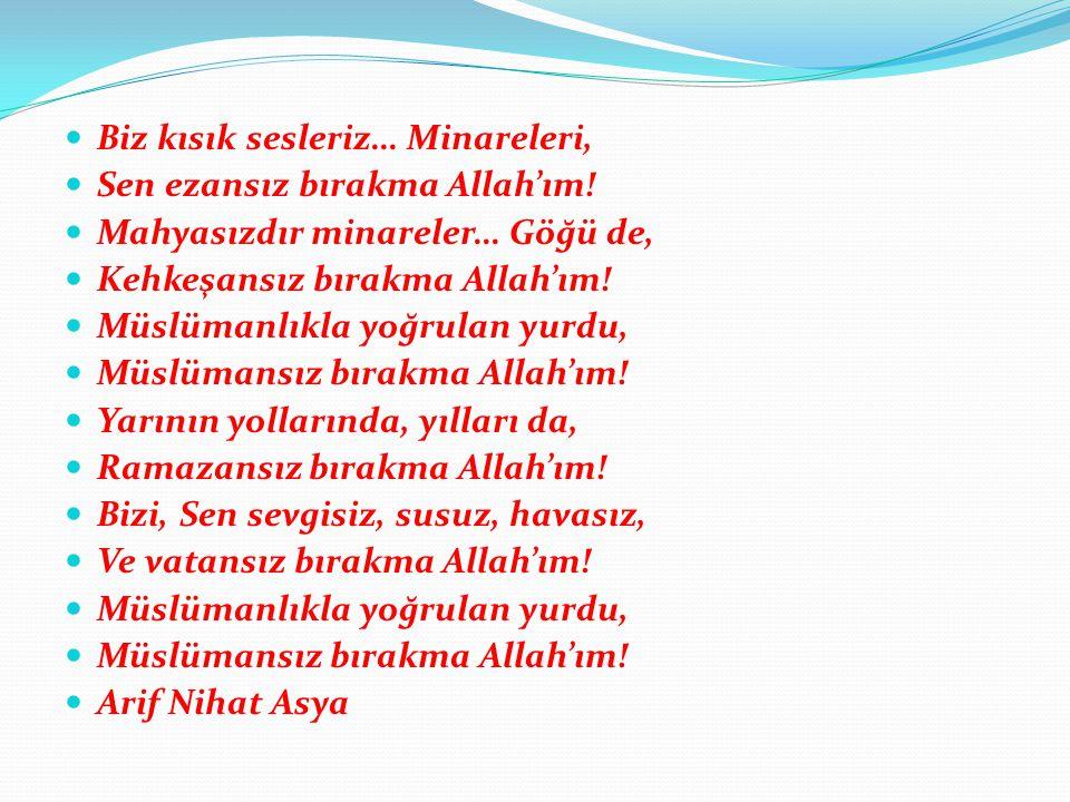 Biz kısık sesleriz… Minareleri, Sen ezansız bırakma Allah'ım! Mahyasızdır minareler… Göğü de, Kehkeşansız bırakma Allah'ım! Müslümanlıkla yoğrulan yur