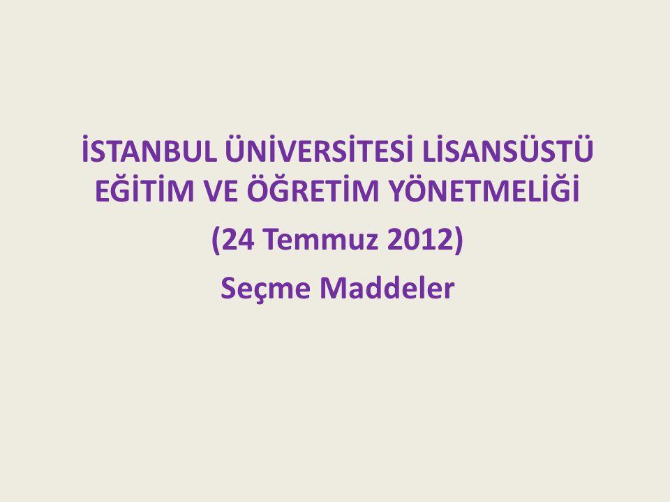 İSTANBUL ÜNİVERSİTESİ LİSANSÜSTÜ EĞİTİM VE ÖĞRETİM YÖNETMELİĞİ (24 Temmuz 2012) Seçme Maddeler