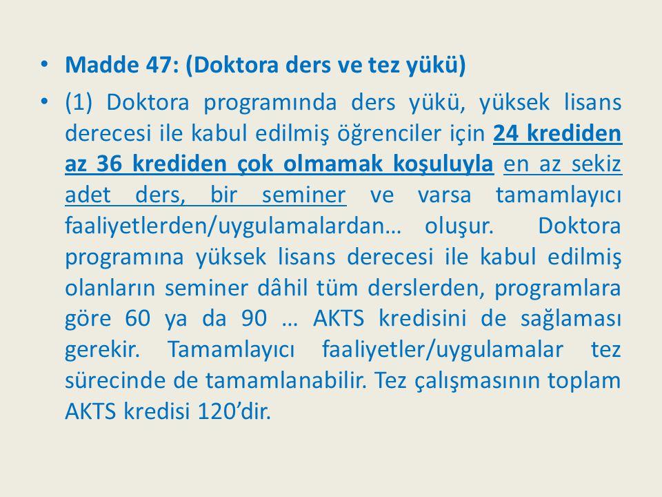 Madde 47: (Doktora ders ve tez yükü) (1) Doktora programında ders yükü, yüksek lisans derecesi ile kabul edilmiş öğrenciler için 24 krediden az 36 kre
