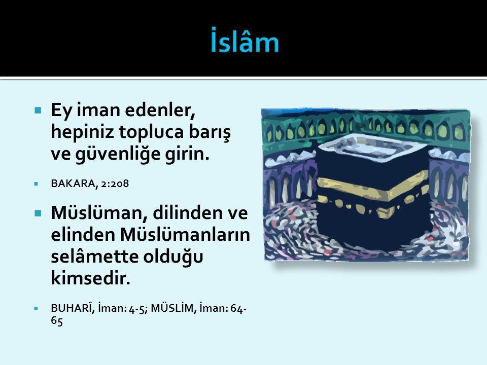  Ey iman edenler, hepiniz topluca barış ve güvenliğe girin.  BAKARA, 2:208  Müslüman, dilinden ve elinden Müslümanların selâmette olduğu kimsedir.