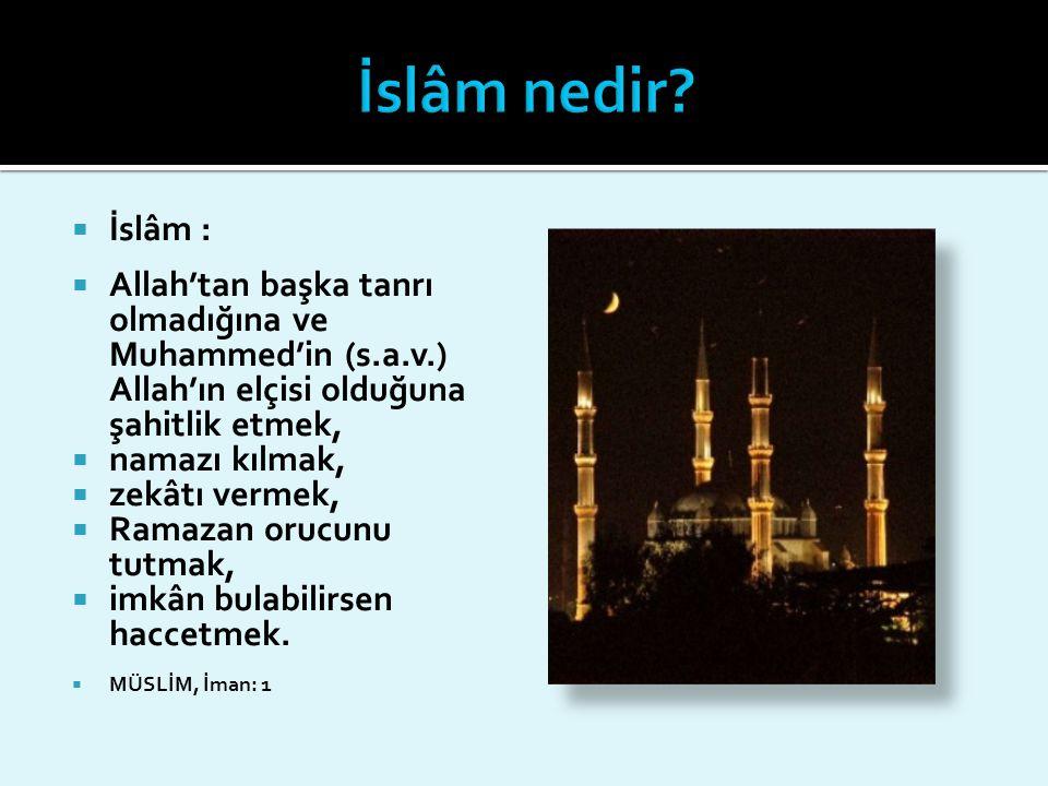  İslâm :  Allah'tan başka tanrı olmadığına ve Muhammed'in (s.a.v.) Allah'ın elçisi olduğuna şahitlik etmek,  namazı kılmak,  zekâtı vermek,  Rama