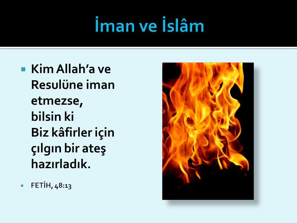  Kim Allah'a ve Resulüne iman etmezse, bilsin ki Biz kâfirler için çılgın bir ateş hazırladık.  FETİH, 48:13