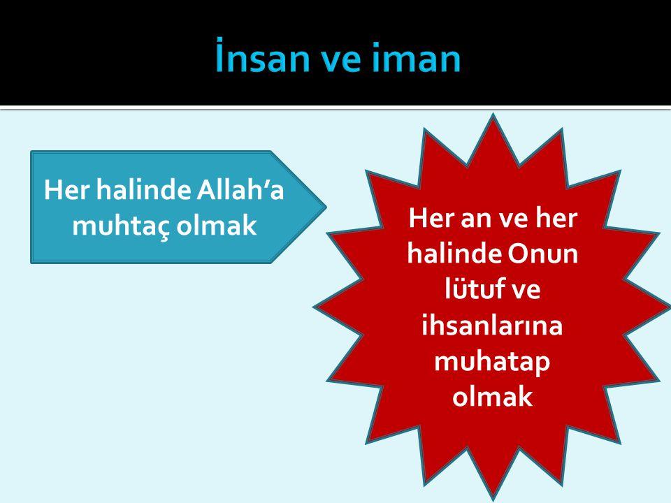 Her halinde Allah'a muhtaç olmak Her an ve her halinde Onun lütuf ve ihsanlarına muhatap olmak