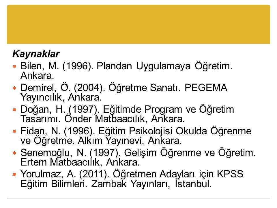 Kaynaklar Bilen, M. (1996). Plandan Uygulamaya Öğretim. Ankara. Demirel, Ö. (2004). Öğretme Sanatı. PEGEMA Yayıncılık, Ankara. Doğan, H. (1997). Eğiti