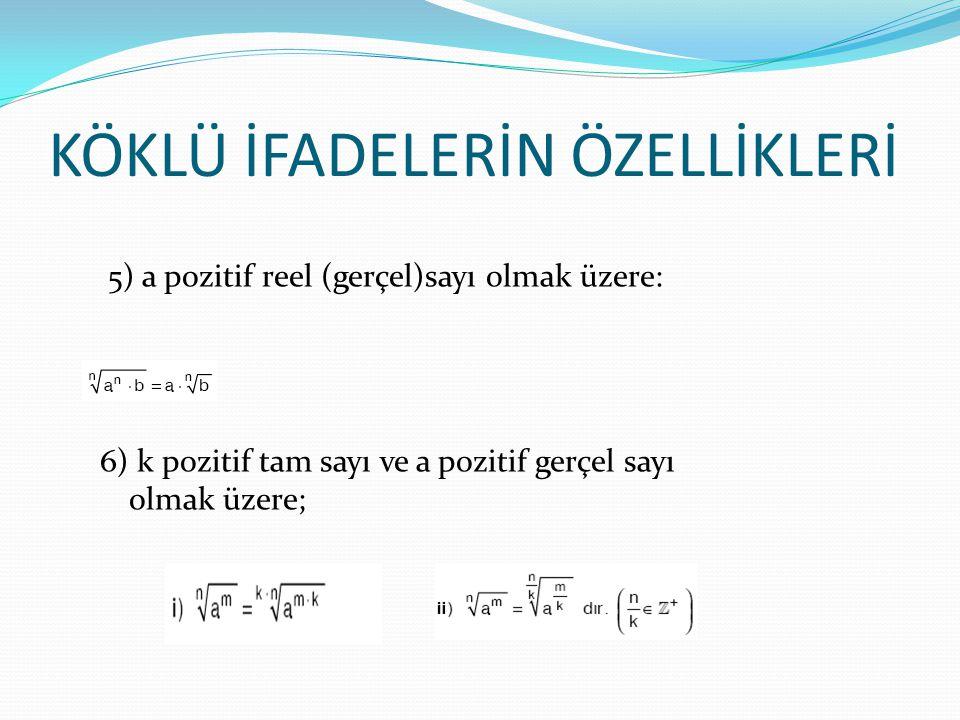 KÖKLÜ İFADELERİN ÖZELLİKLERİ 5) a pozitif reel (gerçel)sayı olmak üzere: 6) k pozitif tam sayı ve a pozitif gerçel sayı olmak üzere;