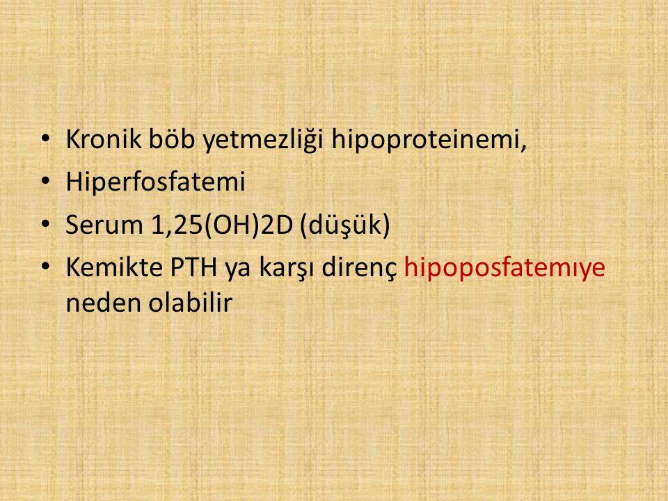 Kronik böb yetmezliği hipoproteinemi, Hiperfosfatemi Serum 1,25(OH)2D (düşük) Kemikte PTH ya karşı direnç hipoposfatemıye neden olabilir