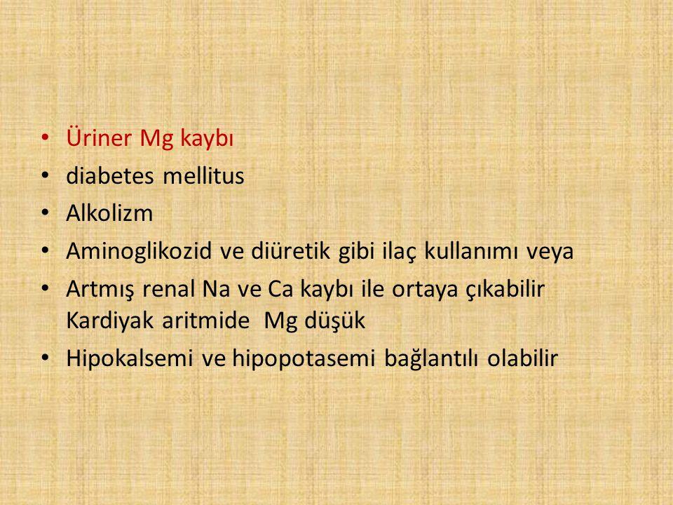Üriner Mg kaybı diabetes mellitus Alkolizm Aminoglikozid ve diüretik gibi ilaç kullanımı veya Artmış renal Na ve Ca kaybı ile ortaya çıkabilir Kardiya