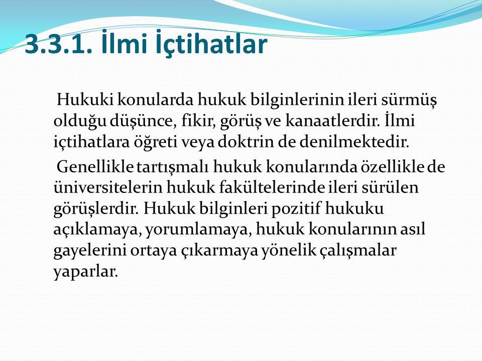 3.3.1. İlmi İçtihatlar Hukuki konularda hukuk bilginlerinin ileri sürmüş olduğu düşünce, fikir, görüş ve kanaatlerdir. İlmi içtihatlara öğreti veya do