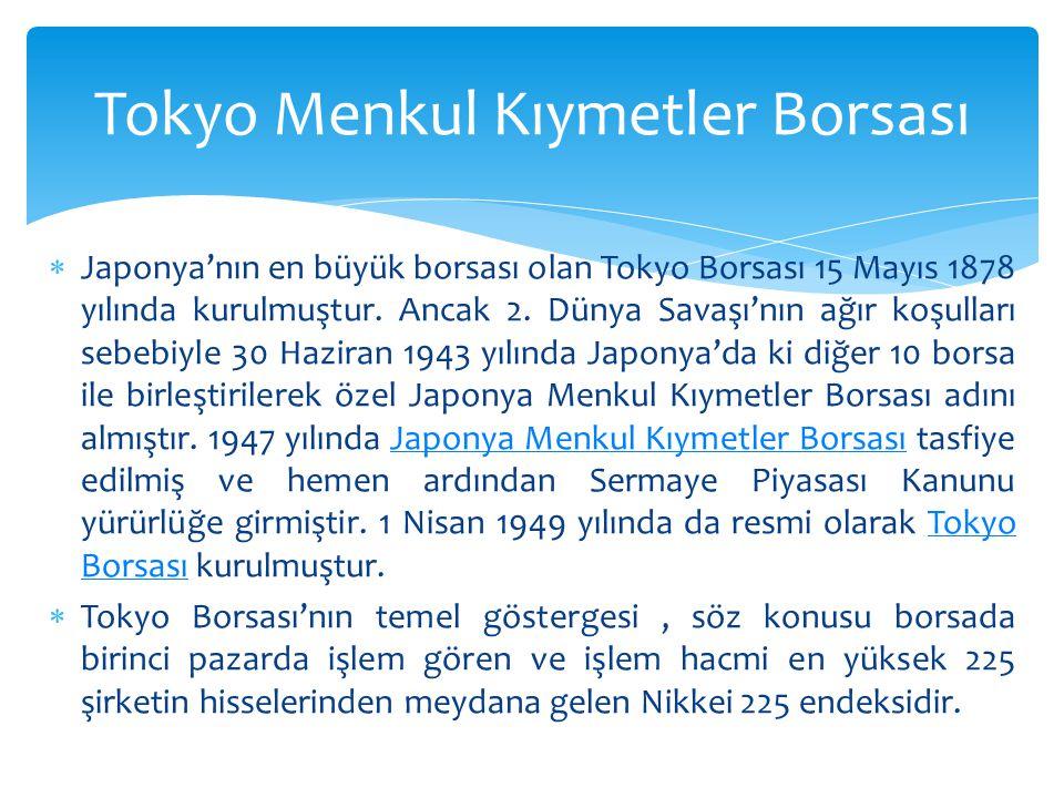  Japonya'nın en büyük borsası olan Tokyo Borsası 15 Mayıs 1878 yılında kurulmuştur. Ancak 2. Dünya Savaşı'nın ağır koşulları sebebiyle 30 Haziran 194