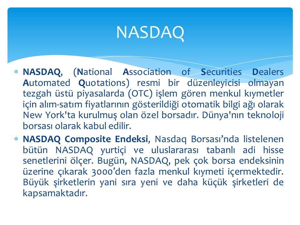  NASDAQ, (National Association of Securities Dealers Automated Quotations) resmi bir düzenleyicisi olmayan tezgah üstü piyasalarda (OTC) işlem gören menkul kıymetler için alım-satım fiyatlarının gösterildiği otomatik bilgi ağı olarak New York ta kurulmuş olan özel borsadır.